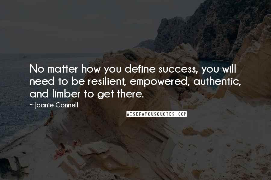 Joanie Connell quotes: No matter how you define success, you will need to be resilient, empowered, authentic, and limber to get there.