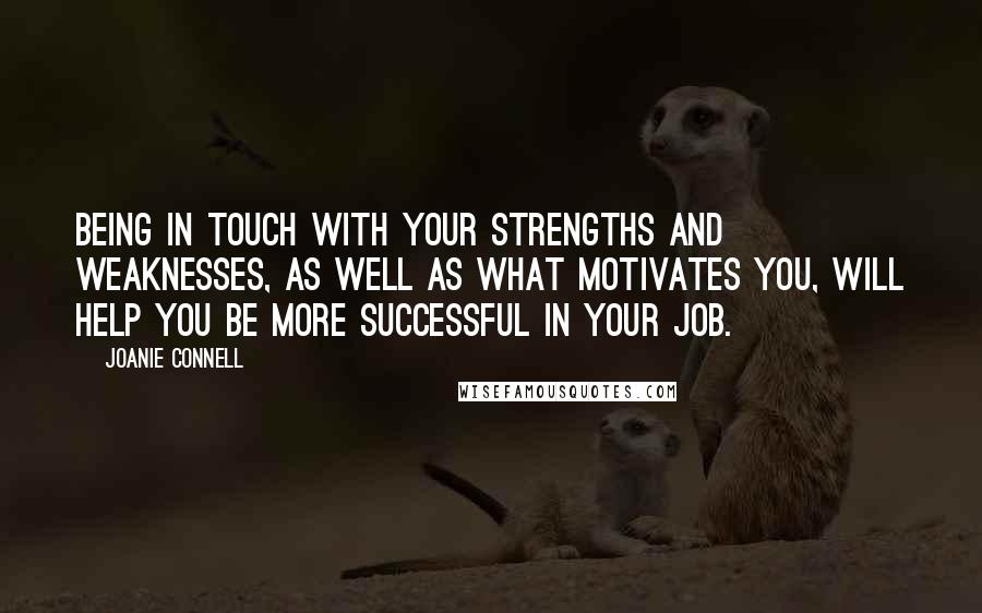 Joanie Connell quotes: Being in touch with your strengths and weaknesses, as well as what motivates you, will help you be more successful in your job.