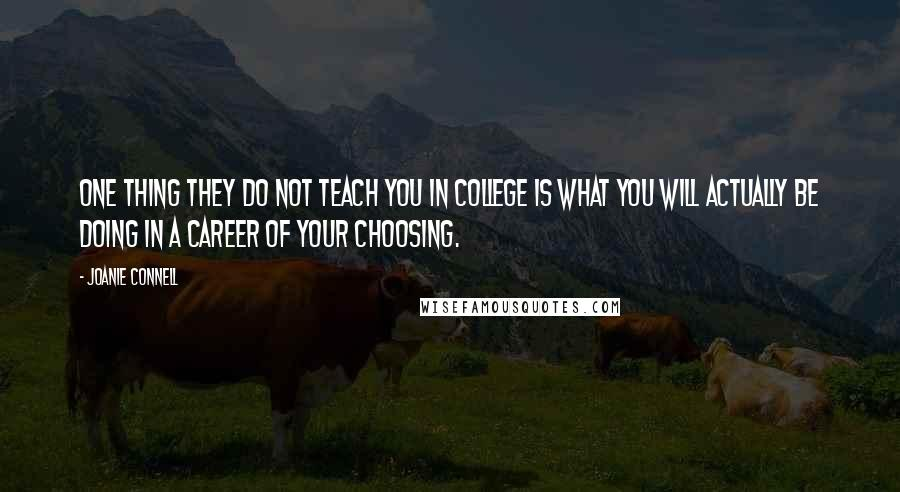 Joanie Connell quotes: One thing they do not teach you in college is what you will actually be doing in a career of your choosing.