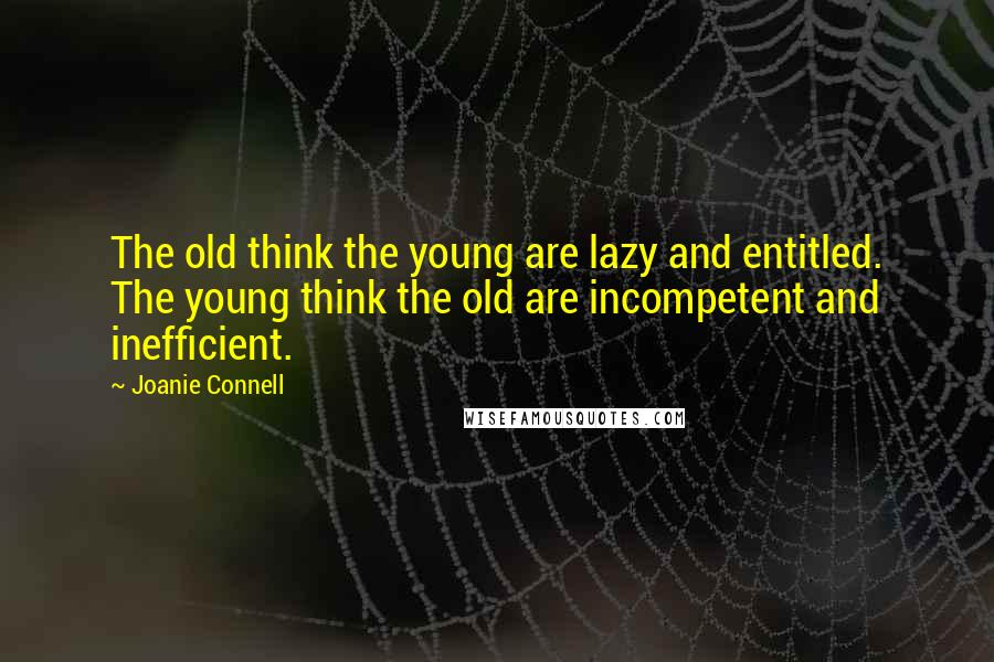 Joanie Connell quotes: The old think the young are lazy and entitled. The young think the old are incompetent and inefficient.