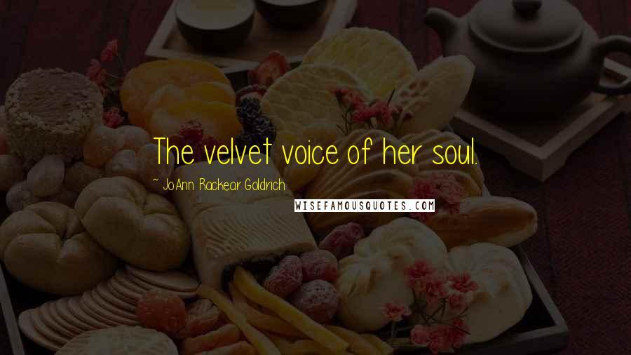 JoAnn Rackear Goldrich quotes: The velvet voice of her soul.