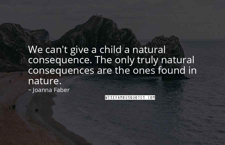 Joanna Faber quotes: We can't give a child a natural consequence. The only truly natural consequences are the ones found in nature.