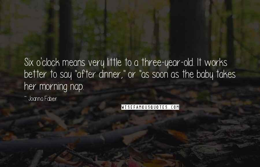 """Joanna Faber quotes: Six o'clock means very little to a three-year-old. It works better to say """"after dinner,"""" or """"as soon as the baby takes her morning nap."""