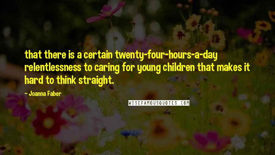Joanna Faber quotes: that there is a certain twenty-four-hours-a-day relentlessness to caring for young children that makes it hard to think straight.