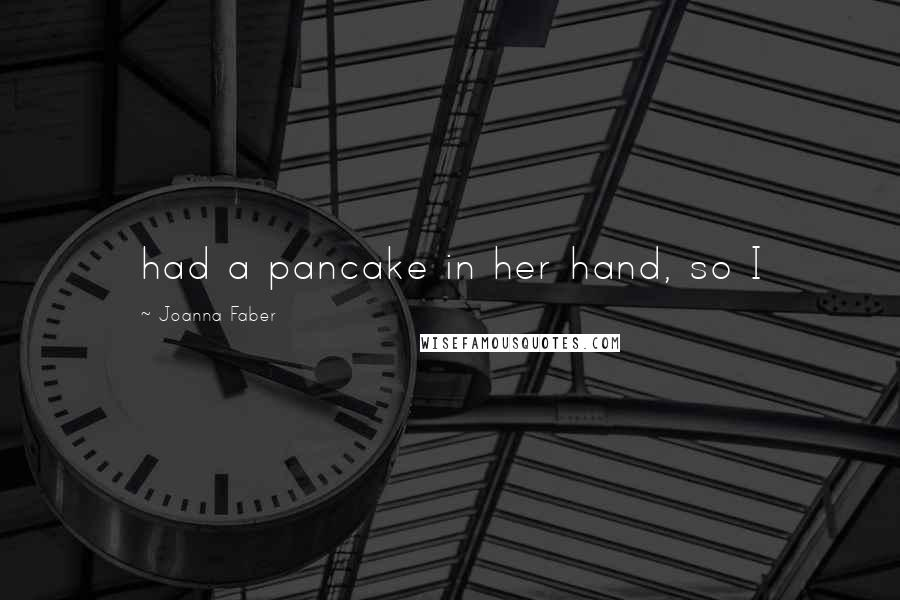 Joanna Faber quotes: had a pancake in her hand, so I