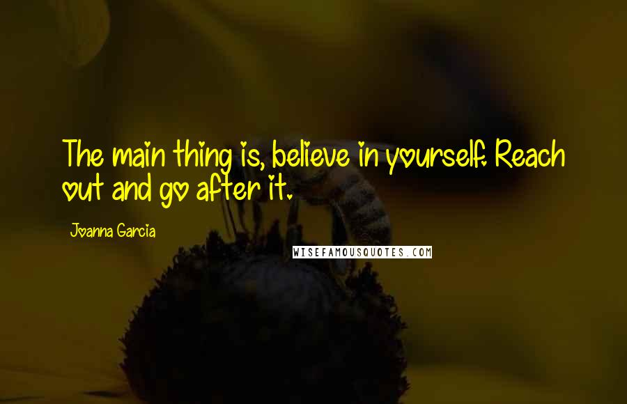 Joanna Garcia quotes: The main thing is, believe in yourself. Reach out and go after it.