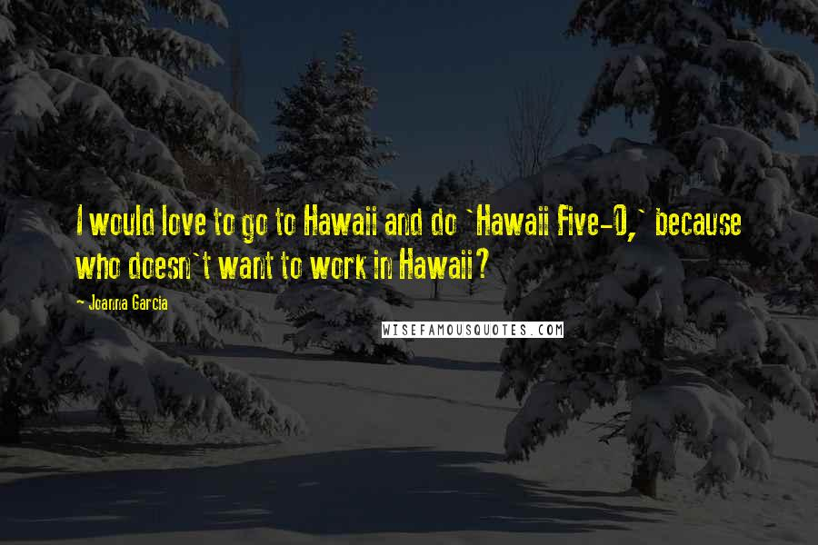 Joanna Garcia quotes: I would love to go to Hawaii and do 'Hawaii Five-0,' because who doesn't want to work in Hawaii?