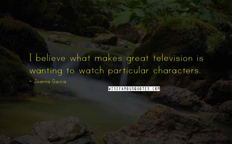 Joanna Garcia quotes: I believe what makes great television is wanting to watch particular characters.