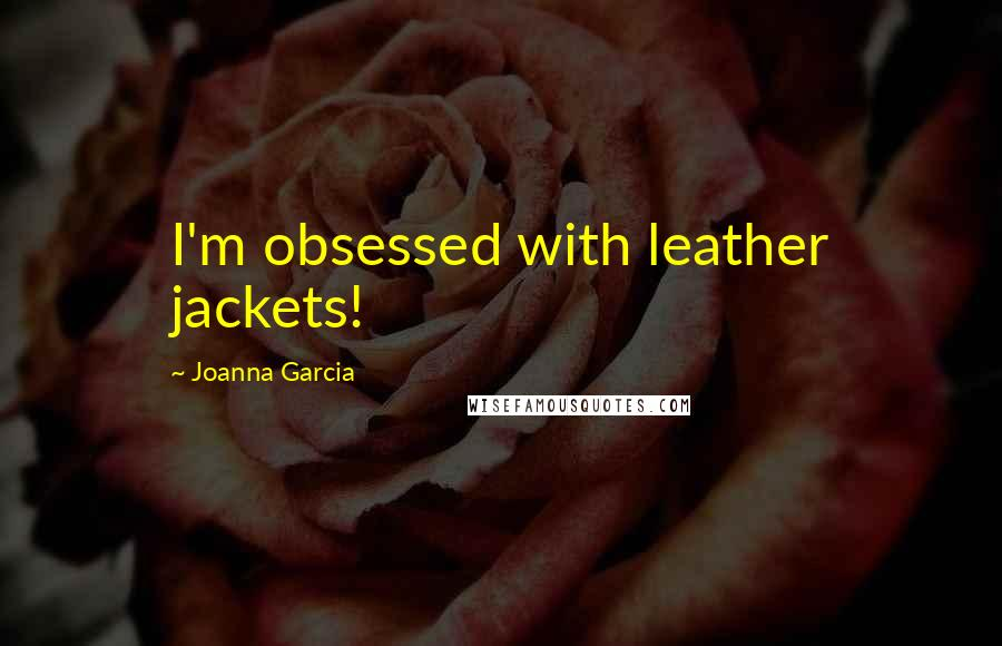 Joanna Garcia quotes: I'm obsessed with leather jackets!