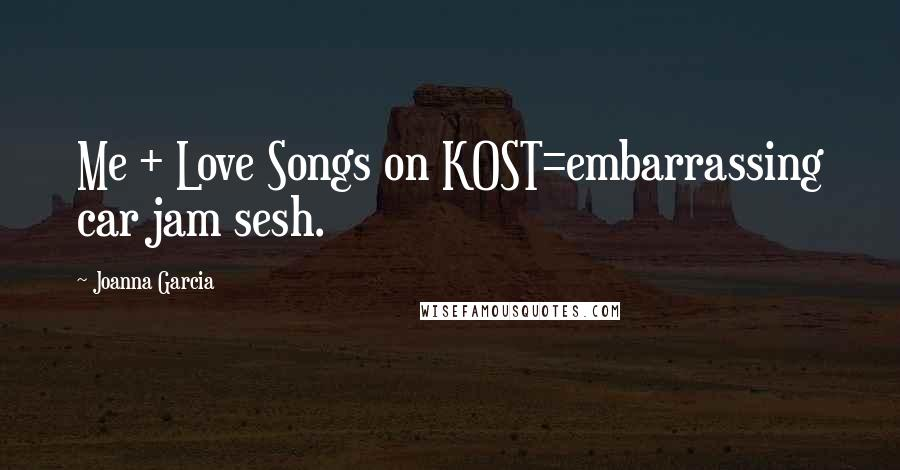 Joanna Garcia quotes: Me + Love Songs on KOST=embarrassing car jam sesh.