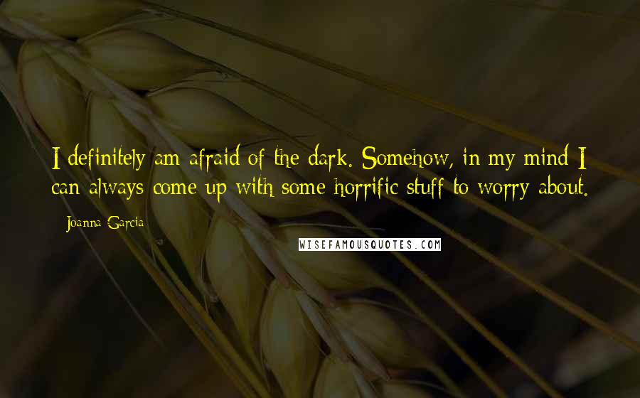 Joanna Garcia quotes: I definitely am afraid of the dark. Somehow, in my mind I can always come up with some horrific stuff to worry about.
