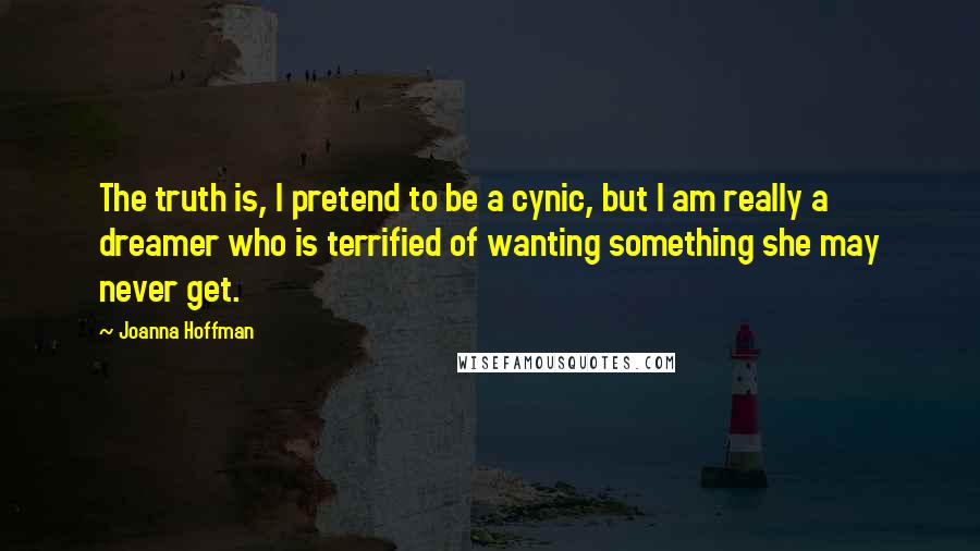 Joanna Hoffman quotes: The truth is, I pretend to be a cynic, but I am really a dreamer who is terrified of wanting something she may never get.