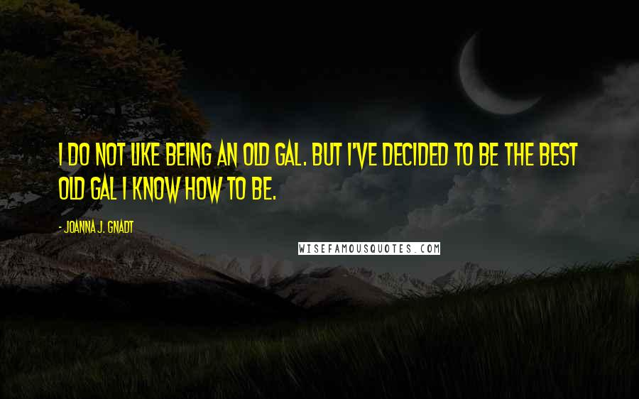 Joanna J. Gnadt quotes: I do not like being an old gal. But I've decided to be the best old gal I know how to be.