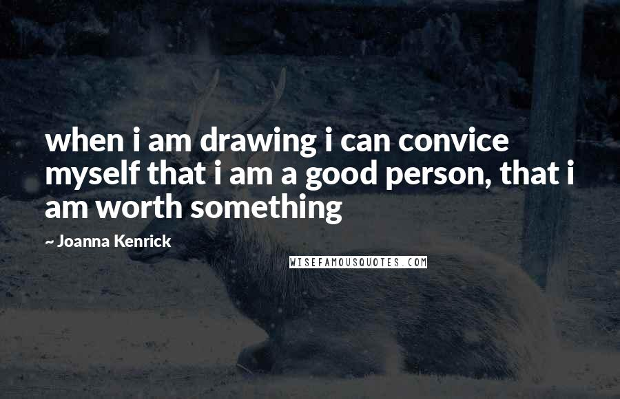 Joanna Kenrick quotes: when i am drawing i can convice myself that i am a good person, that i am worth something