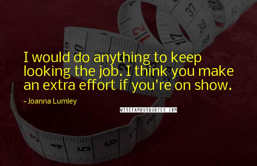 Joanna Lumley quotes: I would do anything to keep looking the job. I think you make an extra effort if you're on show.