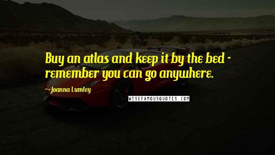 Joanna Lumley quotes: Buy an atlas and keep it by the bed - remember you can go anywhere.