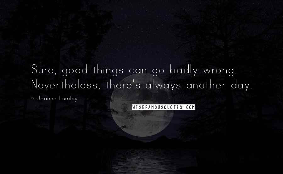 Joanna Lumley quotes: Sure, good things can go badly wrong. Nevertheless, there's always another day.