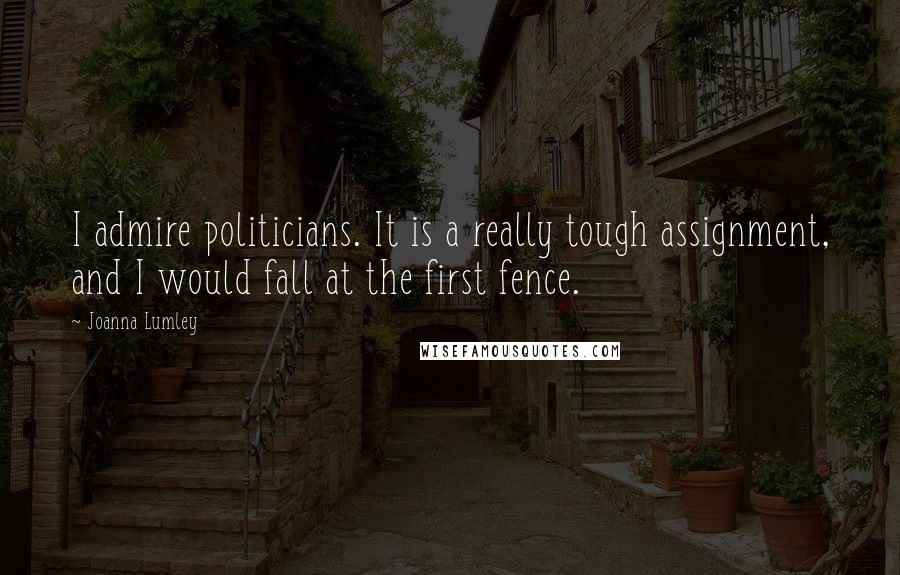 Joanna Lumley quotes: I admire politicians. It is a really tough assignment, and I would fall at the first fence.