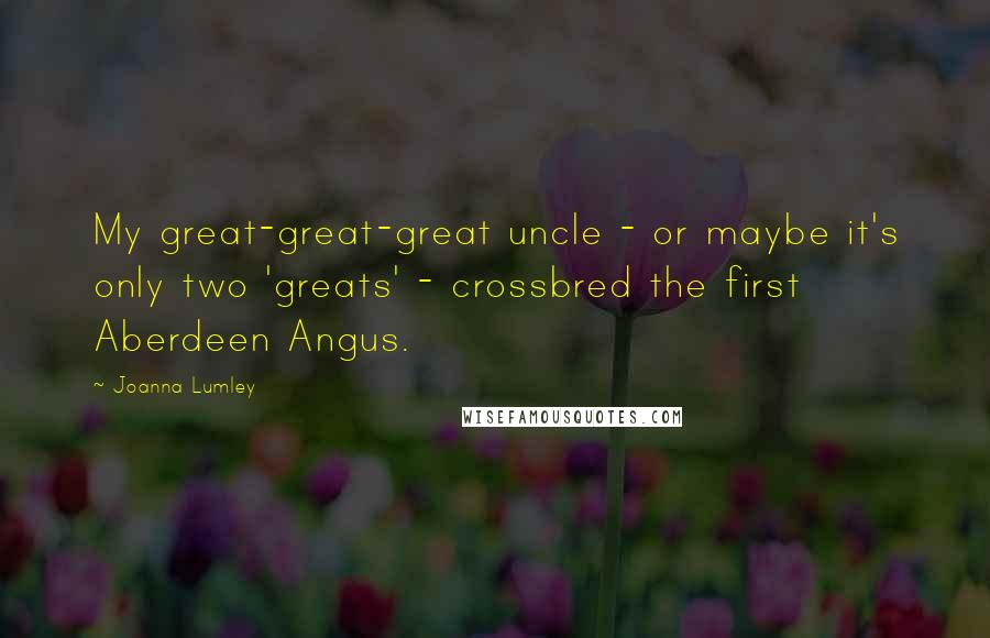 Joanna Lumley quotes: My great-great-great uncle - or maybe it's only two 'greats' - crossbred the first Aberdeen Angus.