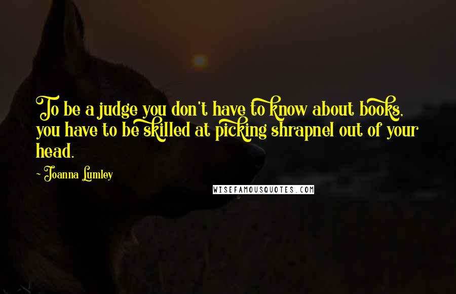 Joanna Lumley quotes: To be a judge you don't have to know about books, you have to be skilled at picking shrapnel out of your head.