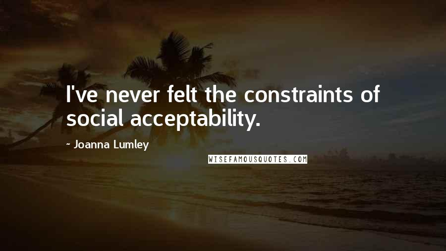 Joanna Lumley quotes: I've never felt the constraints of social acceptability.