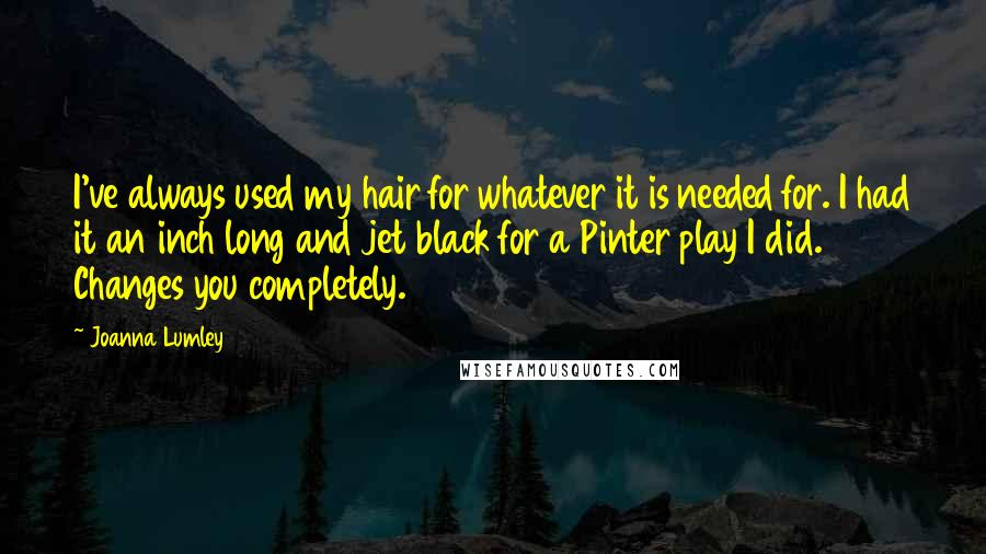Joanna Lumley quotes: I've always used my hair for whatever it is needed for. I had it an inch long and jet black for a Pinter play I did. Changes you completely.