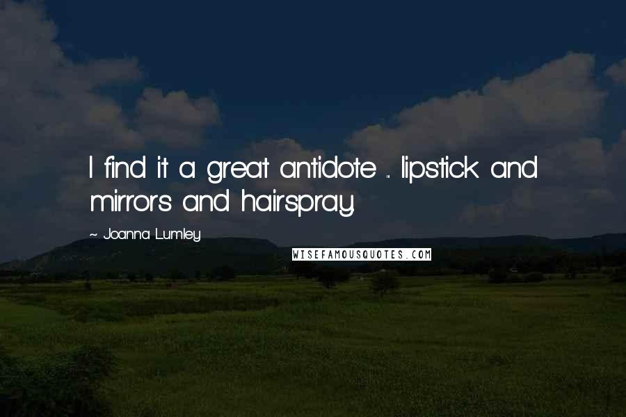 Joanna Lumley quotes: I find it a great antidote ... lipstick and mirrors and hairspray.