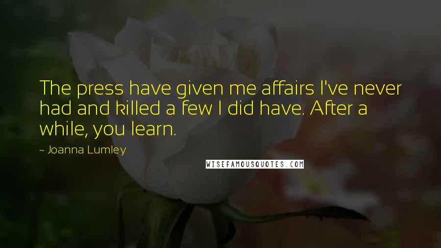 Joanna Lumley quotes: The press have given me affairs I've never had and killed a few I did have. After a while, you learn.