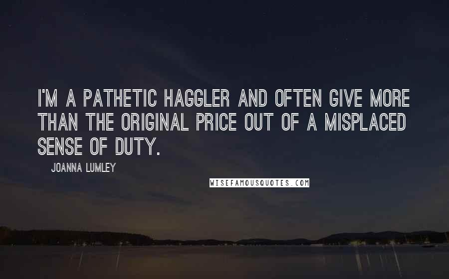Joanna Lumley quotes: I'm a pathetic haggler and often give more than the original price out of a misplaced sense of duty.