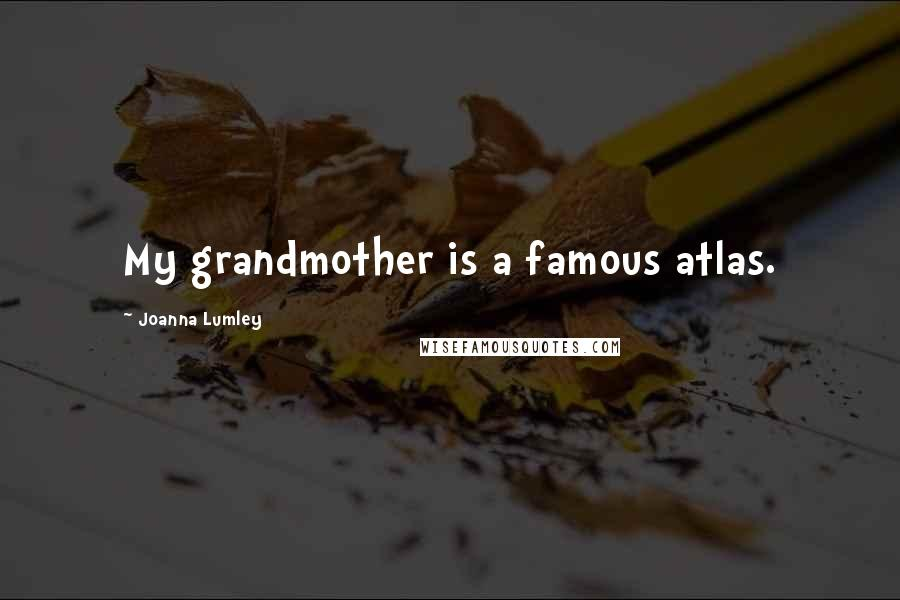 Joanna Lumley quotes: My grandmother is a famous atlas.