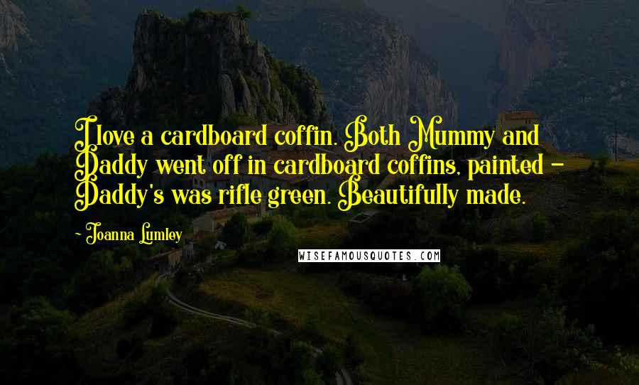 Joanna Lumley quotes: I love a cardboard coffin. Both Mummy and Daddy went off in cardboard coffins, painted - Daddy's was rifle green. Beautifully made.