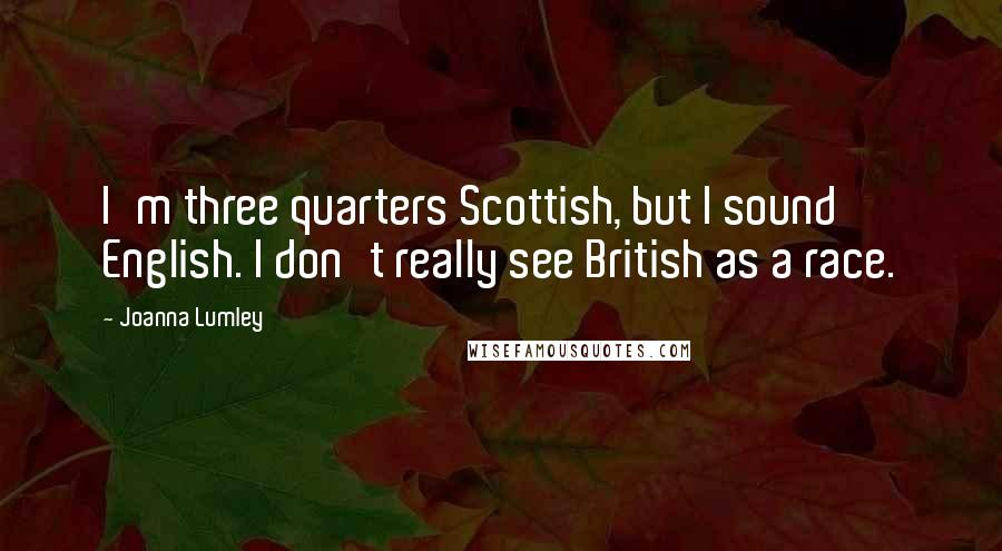 Joanna Lumley quotes: I'm three quarters Scottish, but I sound English. I don't really see British as a race.