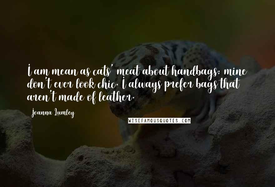 Joanna Lumley quotes: I am mean as cats' meat about handbags: mine don't ever look chic. I always prefer bags that aren't made of leather.