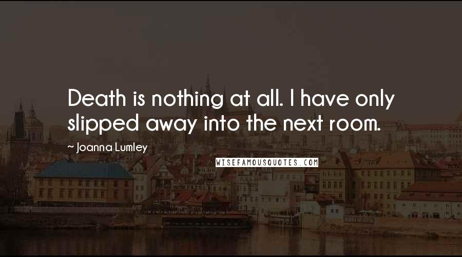 Joanna Lumley quotes: Death is nothing at all. I have only slipped away into the next room.
