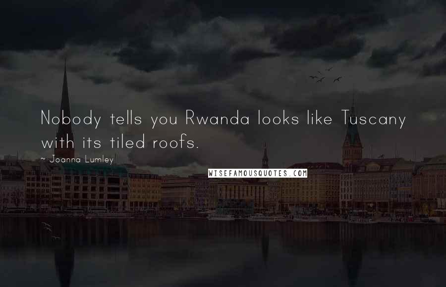 Joanna Lumley quotes: Nobody tells you Rwanda looks like Tuscany with its tiled roofs.