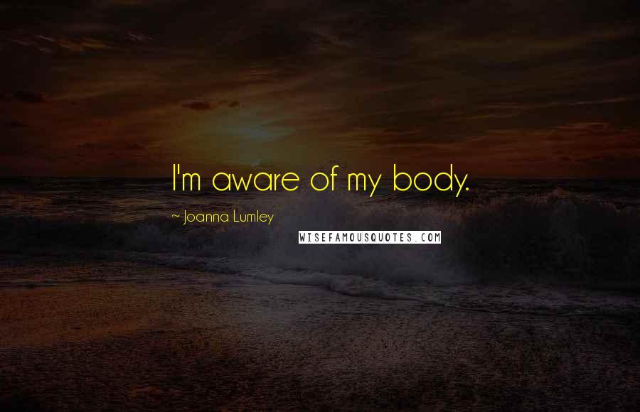 Joanna Lumley quotes: I'm aware of my body.