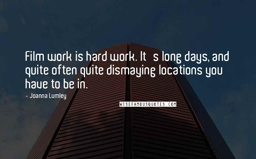 Joanna Lumley quotes: Film work is hard work. It's long days, and quite often quite dismaying locations you have to be in.