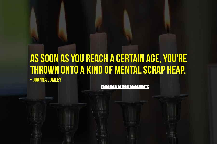 Joanna Lumley quotes: As soon as you reach a certain age, you're thrown onto a kind of mental scrap heap.