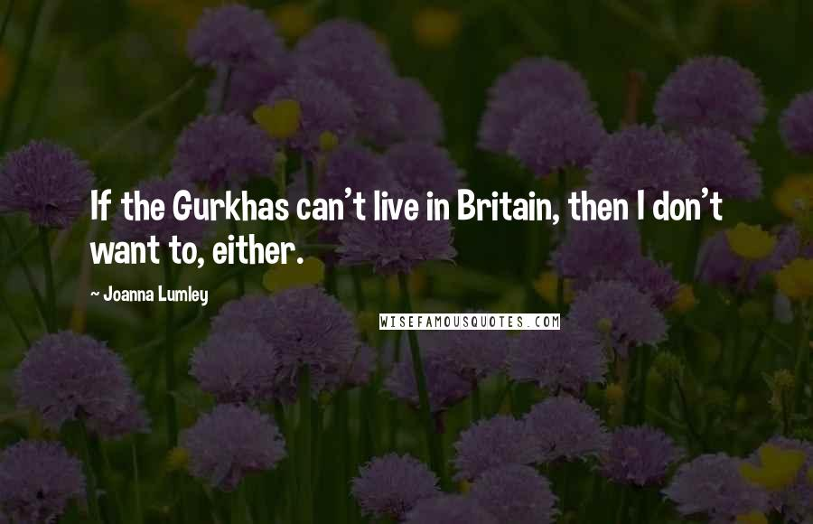 Joanna Lumley quotes: If the Gurkhas can't live in Britain, then I don't want to, either.