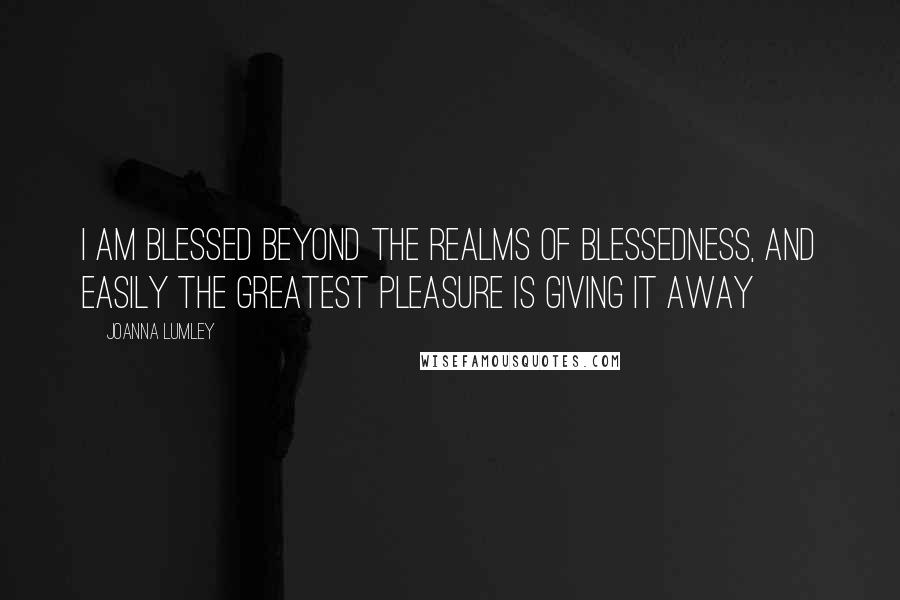 Joanna Lumley quotes: I am blessed beyond the realms of blessedness, and easily the greatest pleasure is giving it away