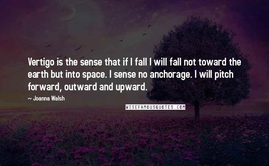 Joanna Walsh quotes: Vertigo is the sense that if I fall I will fall not toward the earth but into space. I sense no anchorage. I will pitch forward, outward and upward.