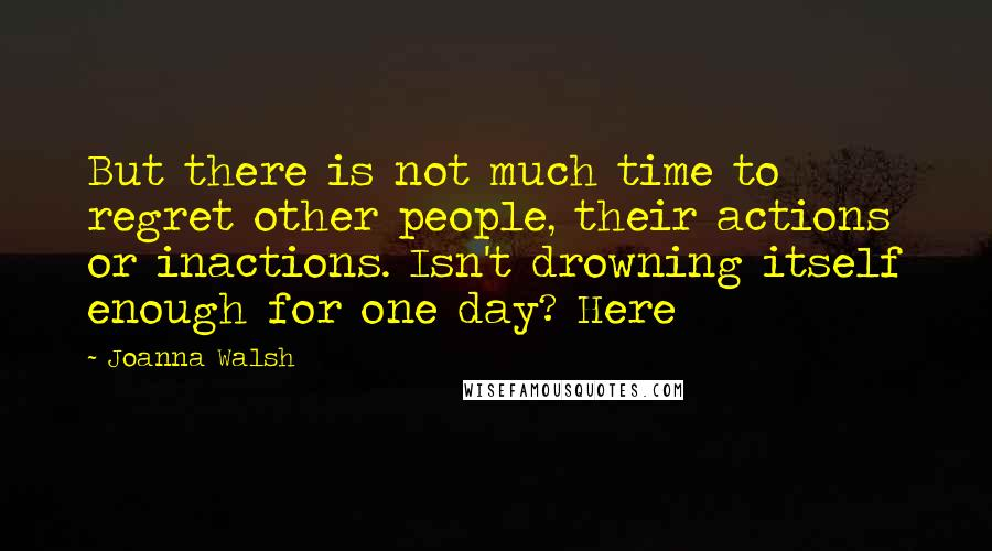 Joanna Walsh quotes: But there is not much time to regret other people, their actions or inactions. Isn't drowning itself enough for one day? Here