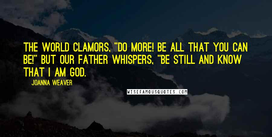 """Joanna Weaver quotes: The world clamors, """"Do more! Be all that you can be!"""" But our Father whispers, """"Be still and know that I am God."""