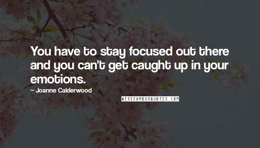 Joanne Calderwood quotes: You have to stay focused out there and you can't get caught up in your emotions.