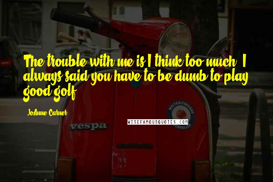JoAnne Carner quotes: The trouble with me is I think too much. I always said you have to be dumb to play good golf.