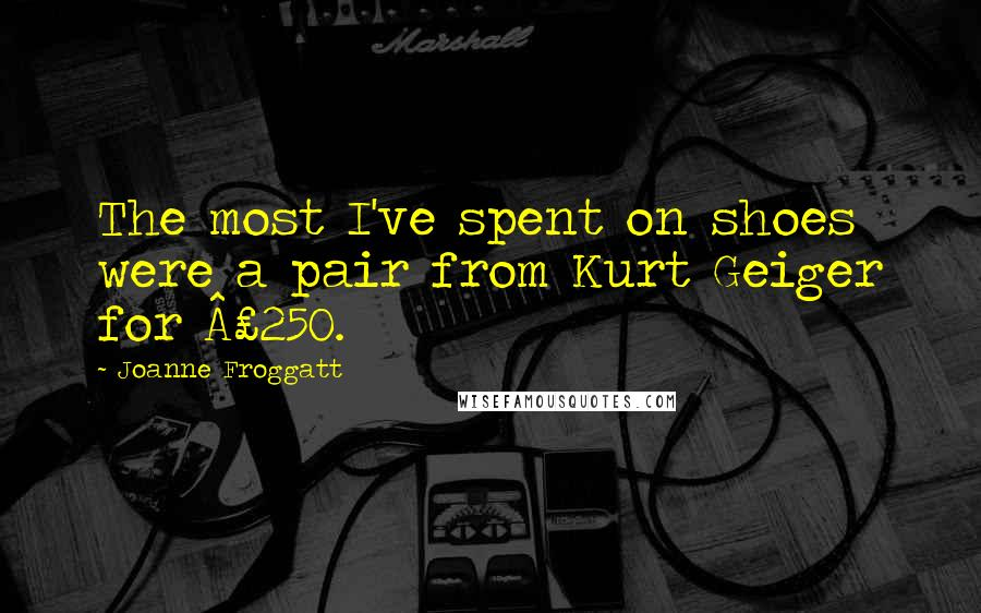 Joanne Froggatt quotes: The most I've spent on shoes were a pair from Kurt Geiger for £250.