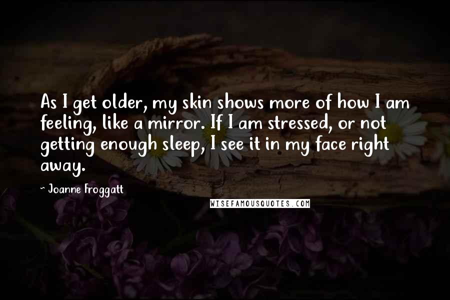 Joanne Froggatt quotes: As I get older, my skin shows more of how I am feeling, like a mirror. If I am stressed, or not getting enough sleep, I see it in my