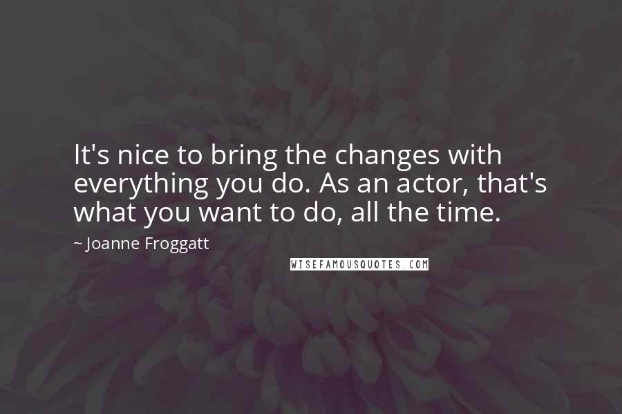 Joanne Froggatt quotes: It's nice to bring the changes with everything you do. As an actor, that's what you want to do, all the time.