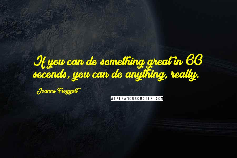 Joanne Froggatt quotes: If you can do something great in 60 seconds, you can do anything, really.