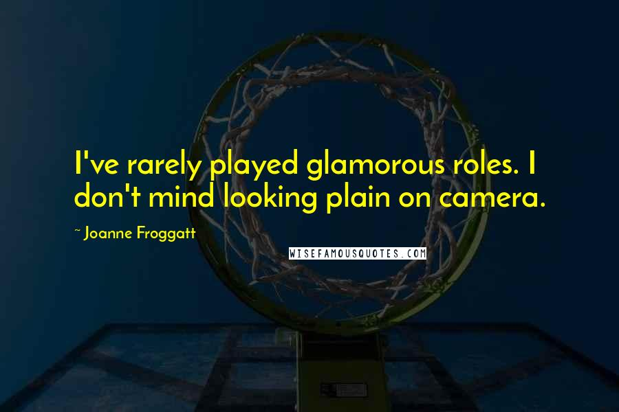 Joanne Froggatt quotes: I've rarely played glamorous roles. I don't mind looking plain on camera.